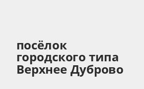 Справочная информация: Банкоматы Газпромбанка в посёлке городского типа Верхнее Дуброво — часы работы и адреса терминалов на карте